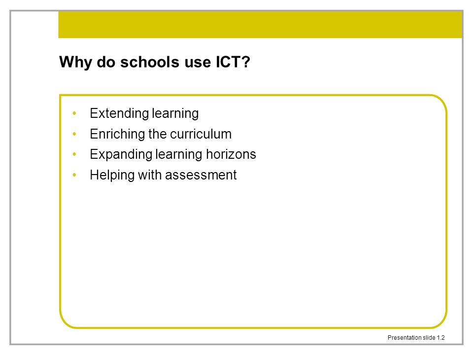 Presentation slide 1.2 Why do schools use ICT? Extending learning Enriching the curriculum Expanding learning horizons Helping with assessment