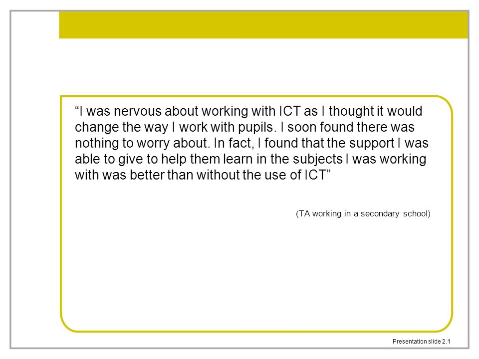 "Presentation slide 2.1 ""I was nervous about working with ICT as I thought it would change the way I work with pupils. I soon found there was nothing t"