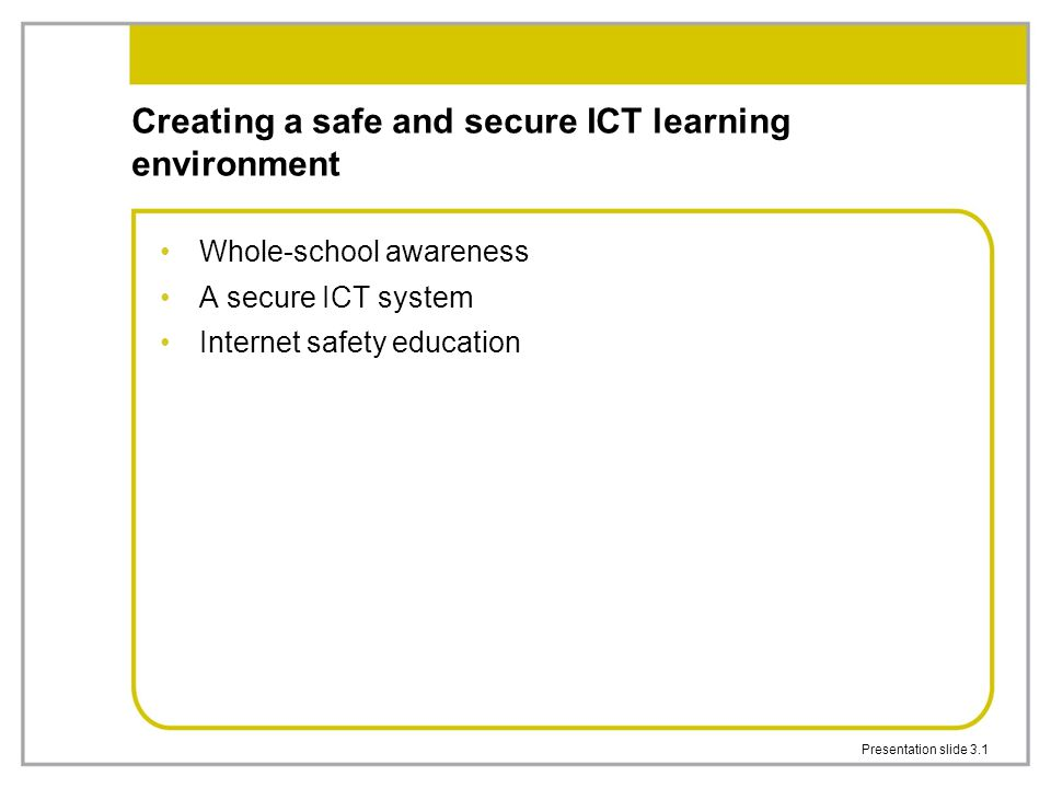 Presentation slide 3.1 Creating a safe and secure ICT learning environment Whole-school awareness A secure ICT system Internet safety education
