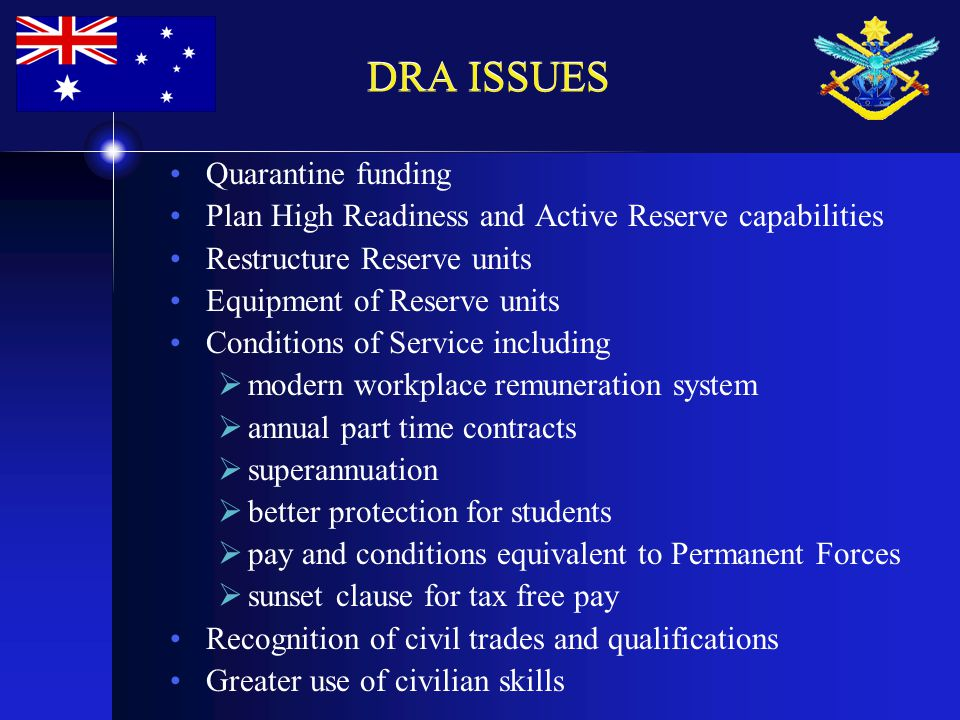 DRA ISSUES Quarantine funding Plan High Readiness and Active Reserve capabilities Restructure Reserve units Equipment of Reserve units Conditions of Service including  modern workplace remuneration system  annual part time contracts  superannuation  better protection for students  pay and conditions equivalent to Permanent Forces  sunset clause for tax free pay Recognition of civil trades and qualifications Greater use of civilian skills