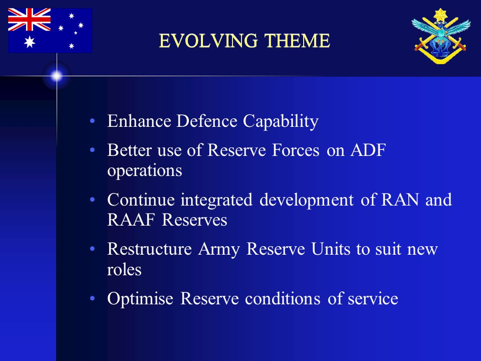 EVOLVING THEME Enhance Defence Capability Better use of Reserve Forces on ADF operations Continue integrated development of RAN and RAAF Reserves Restructure Army Reserve Units to suit new roles Optimise Reserve conditions of service