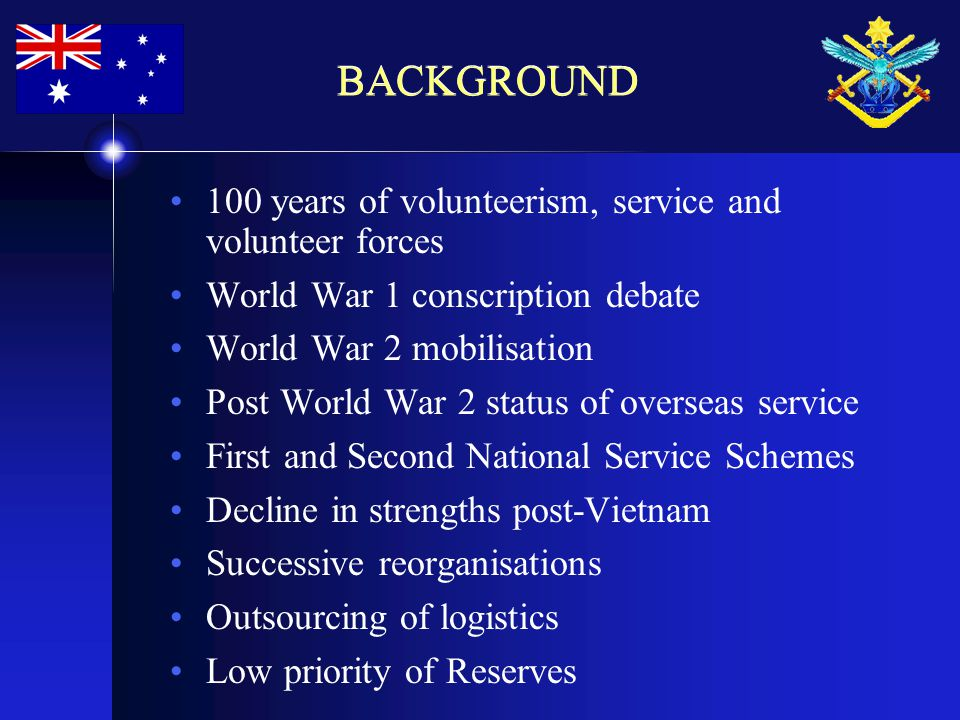 BACKGROUND 100 years of volunteerism, service and volunteer forces World War 1 conscription debate World War 2 mobilisation Post World War 2 status of overseas service First and Second National Service Schemes Decline in strengths post-Vietnam Successive reorganisations Outsourcing of logistics Low priority of Reserves