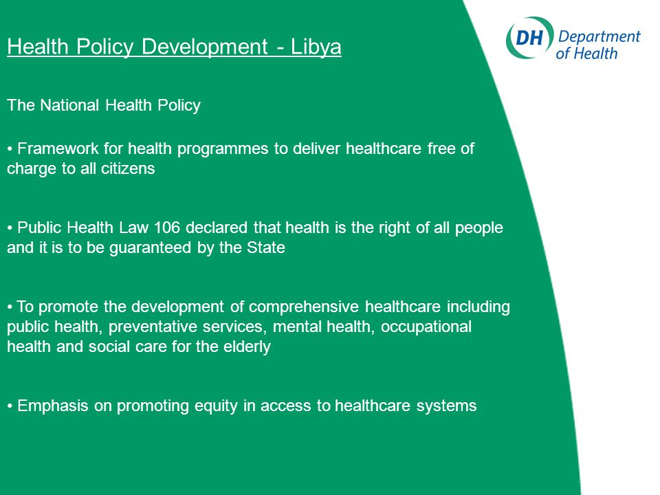 Health Policy Development - Libya The National Health Policy Framework for health programmes to deliver healthcare free of charge to all citizens Public Health Law 106 declared that health is the right of all people and it is to be guaranteed by the State To promote the development of comprehensive healthcare including public health, preventative services, mental health, occupational health and social care for the elderly Emphasis on promoting equity in access to healthcare systems