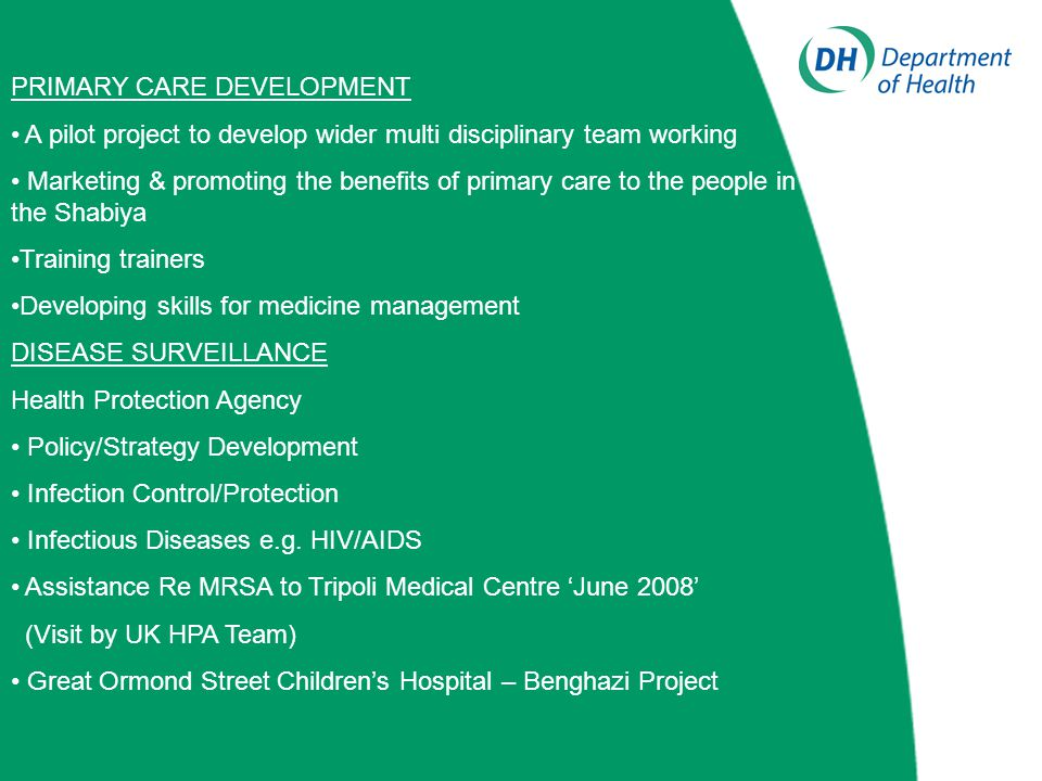 PRIMARY CARE DEVELOPMENT A pilot project to develop wider multi disciplinary team working Marketing & promoting the benefits of primary care to the people in the Shabiya Training trainers Developing skills for medicine management DISEASE SURVEILLANCE Health Protection Agency Policy/Strategy Development Infection Control/Protection Infectious Diseases e.g.