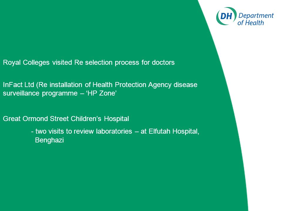 Royal Colleges visited Re selection process for doctors InFact Ltd (Re installation of Health Protection Agency disease surveillance programme – 'HP Zone' Great Ormond Street Children's Hospital - two visits to review laboratories – at Elfutah Hospital, Benghazi