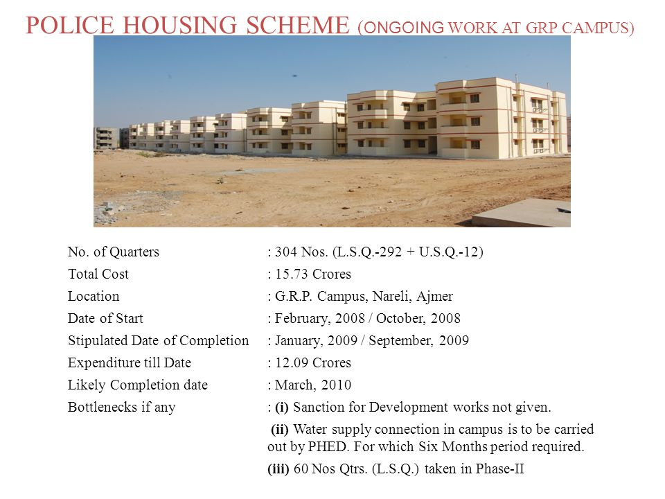 POLICE HOUSING SCHEME ( ONGOING WORK AT GRP CAMPUS) No. of Quarters: 304 Nos. (L.S.Q.-292 + U.S.Q.-12) Total Cost: 15.73 Crores Location: G.R.P. Campu