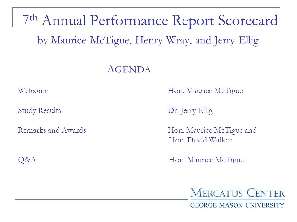 7 th Annual Performance Report Scorecard by Maurice McTigue, Henry Wray, and Jerry Ellig A GENDA Welcome Hon. Maurice McTigue Study Results Dr. Jerry