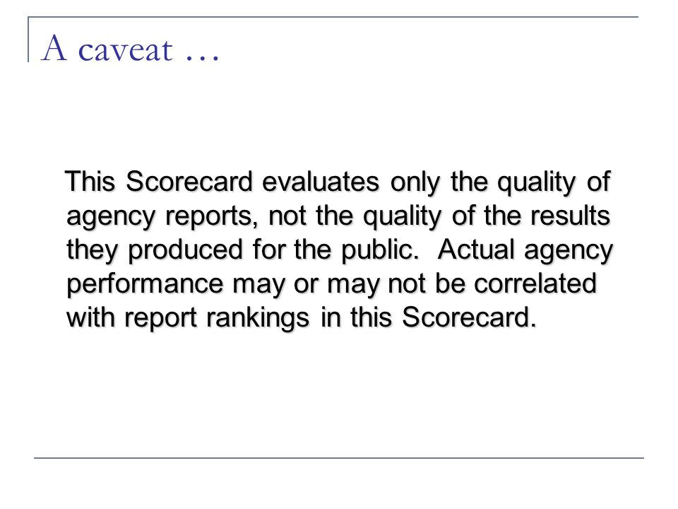 A caveat … This Scorecard evaluates only the quality of agency reports, not the quality of the results they produced for the public. Actual agency per