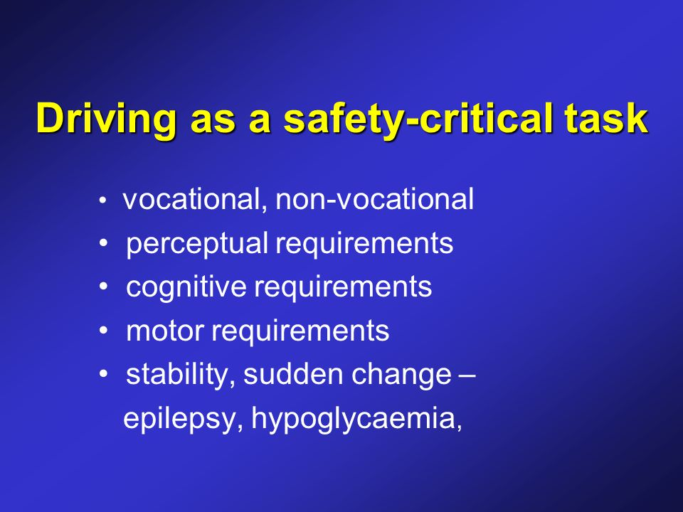 Driving as a safety-critical task vocational, non-vocational perceptual requirements cognitive requirements motor requirements stability, sudden change – epilepsy, hypoglycaemia,