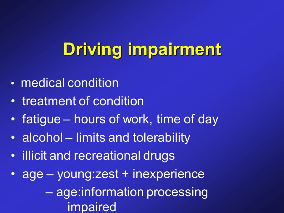 Driving impairment medical condition treatment of condition fatigue – hours of work, time of day alcohol – limits and tolerability illicit and recreational drugs age – young:zest + inexperience – age:information processing impaired