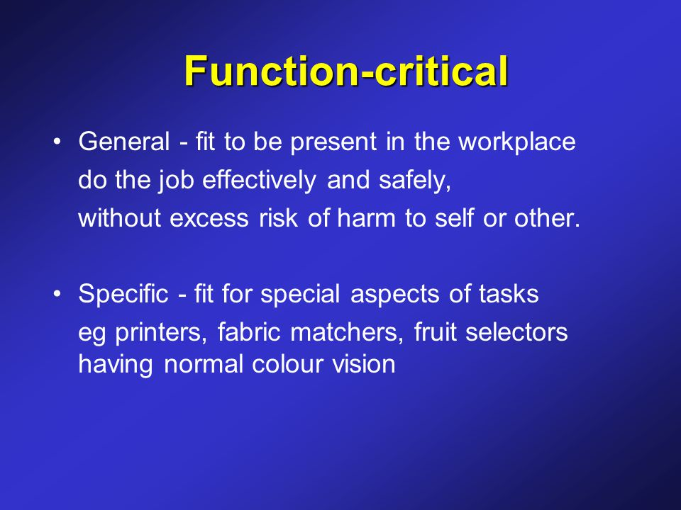 Function-critical General - fit to be present in the workplace do the job effectively and safely, without excess risk of harm to self or other.