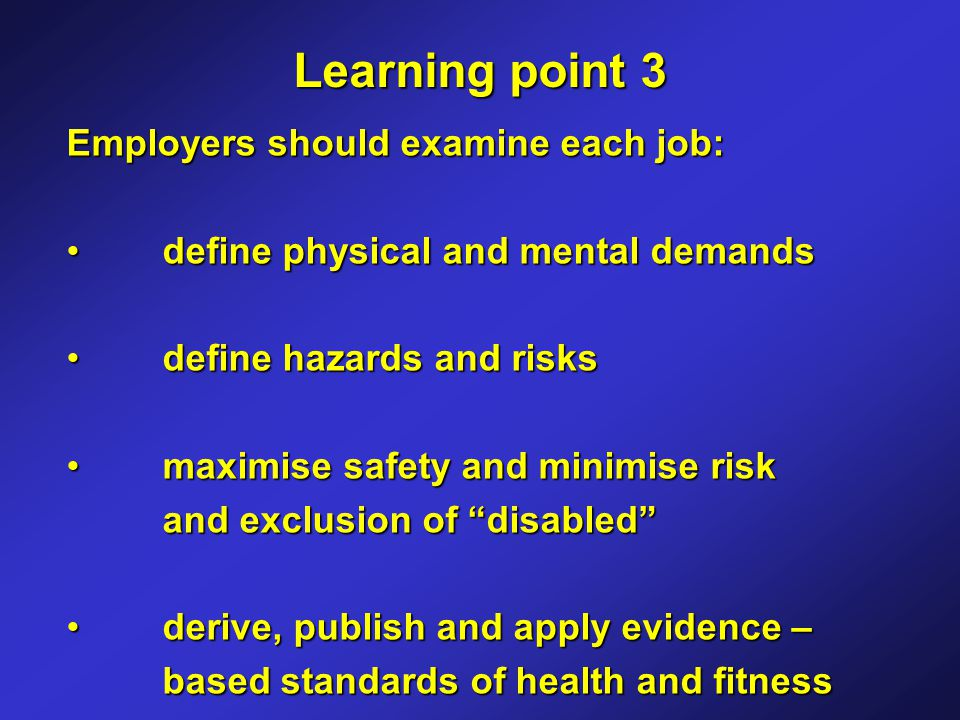 Employers should examine each job: define physical and mental demands define physical and mental demands define hazards and risks define hazards and risks maximise safety and minimise risk and exclusion of disabled maximise safety and minimise risk and exclusion of disabled derive, publish and apply evidence – based standards of health and fitnessderive, publish and apply evidence – based standards of health and fitness Learning point 3