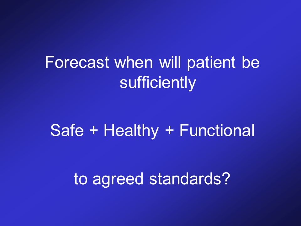 Forecast when will patient be sufficiently Safe + Healthy + Functional to agreed standards?