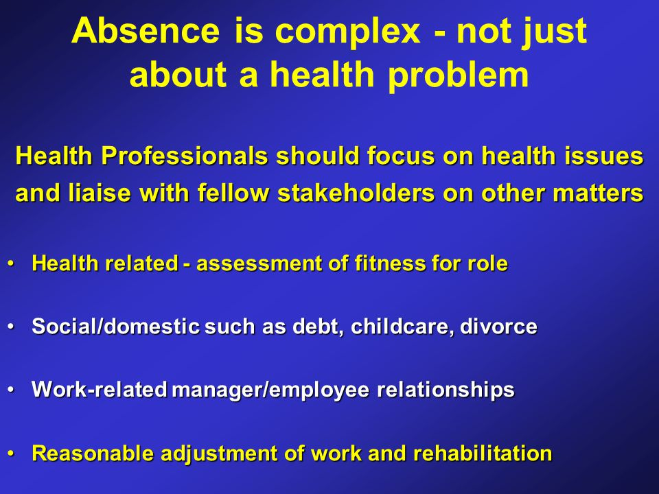 Absence is complex - not just about a health problem Health Professionals should focus on health issues and liaise with fellow stakeholders on other matters Health related - assessment of fitness for roleHealth related - assessment of fitness for role Social/domestic such as debt, childcare, divorceSocial/domestic such as debt, childcare, divorce Work-related manager/employee relationshipsWork-related manager/employee relationships Reasonable adjustment of work and rehabilitationReasonable adjustment of work and rehabilitation