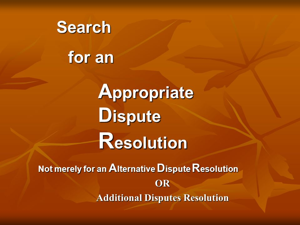 Search Search for an A ppropriate D ispute R esolution Not merely for an A lternative D ispute R esolution OR Additional Disputes Resolution
