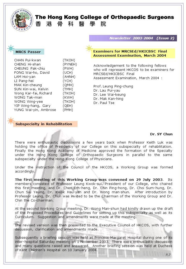 Newsletter 2003-2004 (Issue 2) P.7 MRCS Passer CHAN Pui-kwan(TKOH) CHENG Hi-shan(PYNEH) CHEUNG Pak-chiu(PWH) FONG Wai-ho, David(UCH) LAM Hoi-yan(AHNH) LI Pang-hei(YCH) MAK Kin-cheung(QMH) SUN Kin-wai, Kelvin(TMH) Wong Kar-fai, Richard(TKOH) WONG Tak-man(KWH) WONG Wing-yee(TKOH) YIP Wing-hang, Gary(QEH) YUNG Wai-yin, Ambrose(PMH) Examiners for MRCSEd/HKICBSC Final Assessment Examination, March 2004 Acknowledgement to the following fellows who will represent HKCOS to be examiners for MRCSEd/HKICBSC Final Assessment Examination, March 2004 : Prof.