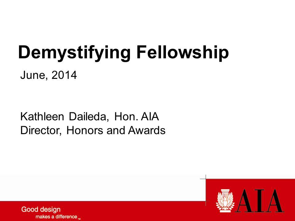 Demystifying Fellowship June, 2014 Kathleen Daileda, Hon. AIA Director, Honors and Awards