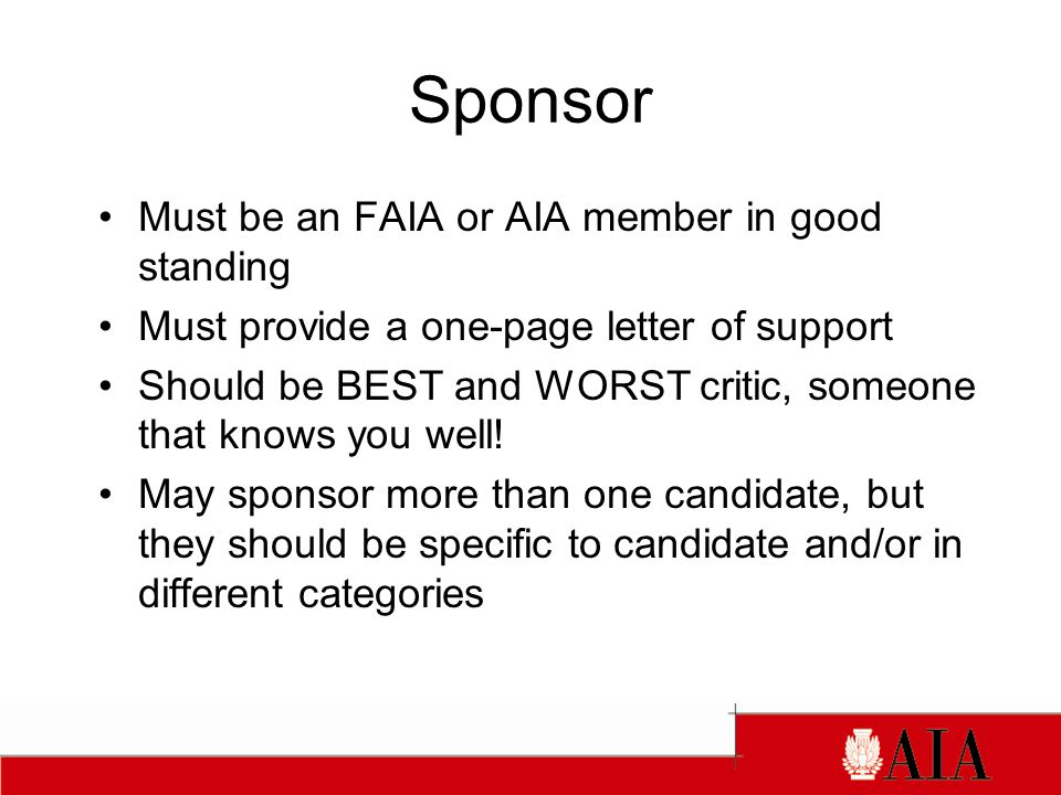 Sponsor Must be an FAIA or AIA member in good standing Must provide a one-page letter of support Should be BEST and WORST critic, someone that knows you well.