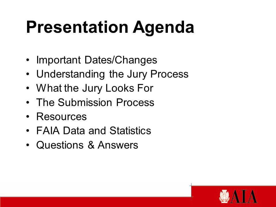 Presentation Agenda Important Dates/Changes Understanding the Jury Process What the Jury Looks For The Submission Process Resources FAIA Data and Statistics Questions & Answers