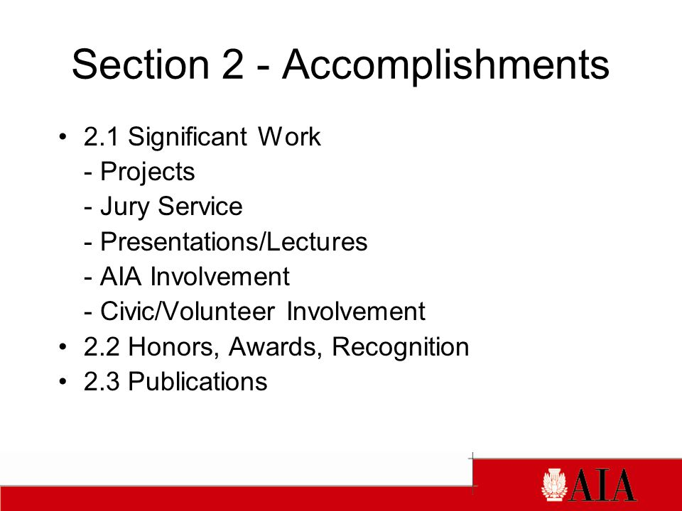 Section 2 - Accomplishments 2.1 Significant Work - Projects - Jury Service - Presentations/Lectures - AIA Involvement - Civic/Volunteer Involvement 2.2 Honors, Awards, Recognition 2.3 Publications
