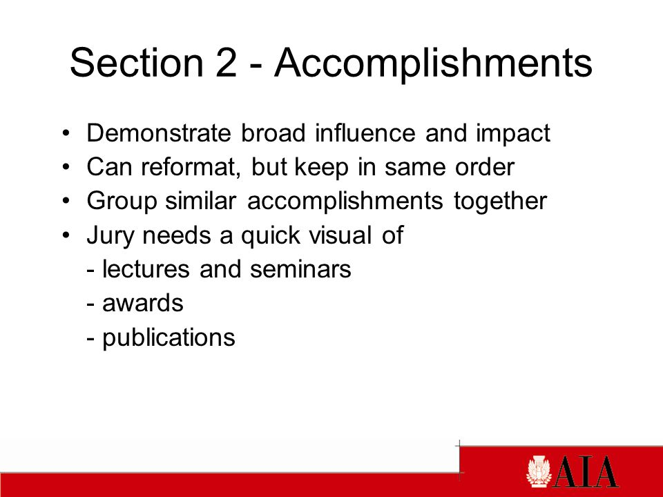 Section 2 - Accomplishments Demonstrate broad influence and impact Can reformat, but keep in same order Group similar accomplishments together Jury needs a quick visual of - lectures and seminars - awards - publications