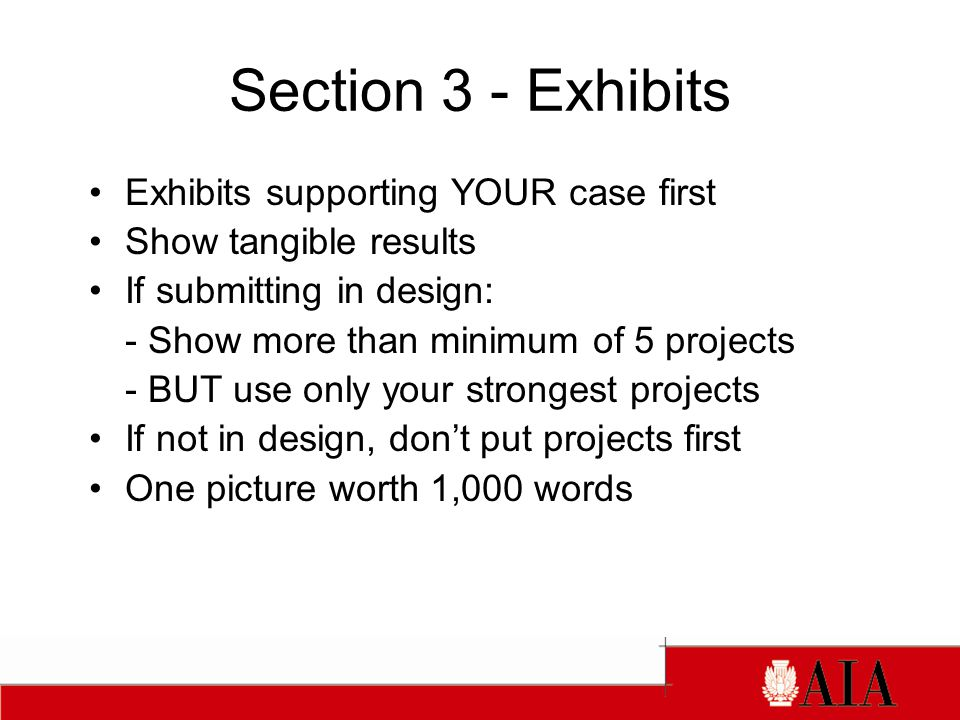 Section 3 - Exhibits Exhibits supporting YOUR case first Show tangible results If submitting in design: - Show more than minimum of 5 projects - BUT use only your strongest projects If not in design, don't put projects first One picture worth 1,000 words