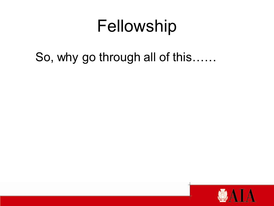 Fellowship So, why go through all of this……