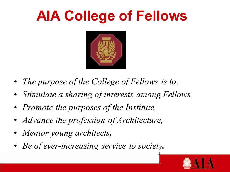 The purpose of the College of Fellows is to: Stimulate a sharing of interests among Fellows, Promote the purposes of the Institute, Advance the profession of Architecture, Mentor young architects, Be of ever-increasing service to society.