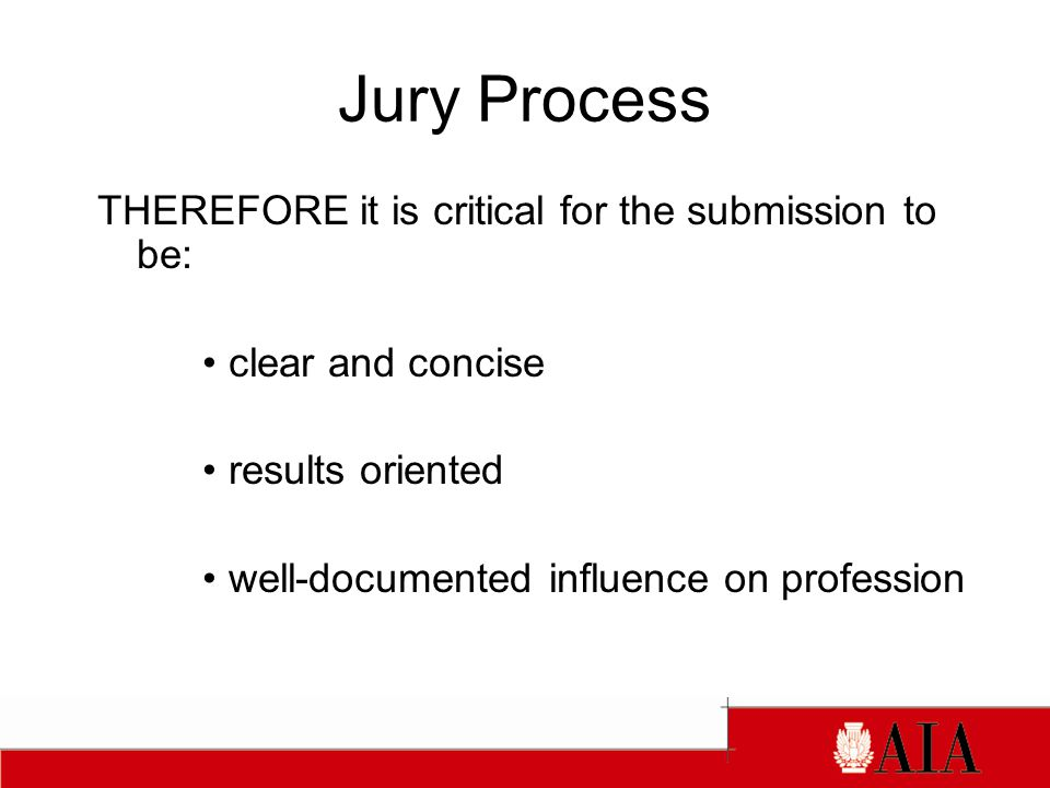 Jury Process THEREFORE it is critical for the submission to be: clear and concise results oriented well-documented influence on profession