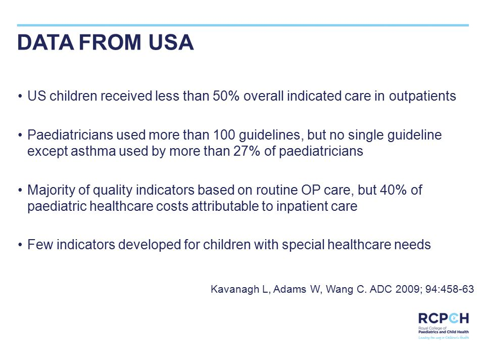 DATA FROM USA US children received less than 50% overall indicated care in outpatients Paediatricians used more than 100 guidelines, but no single guideline except asthma used by more than 27% of paediatricians Majority of quality indicators based on routine OP care, but 40% of paediatric healthcare costs attributable to inpatient care Few indicators developed for children with special healthcare needs Kavanagh L, Adams W, Wang C.