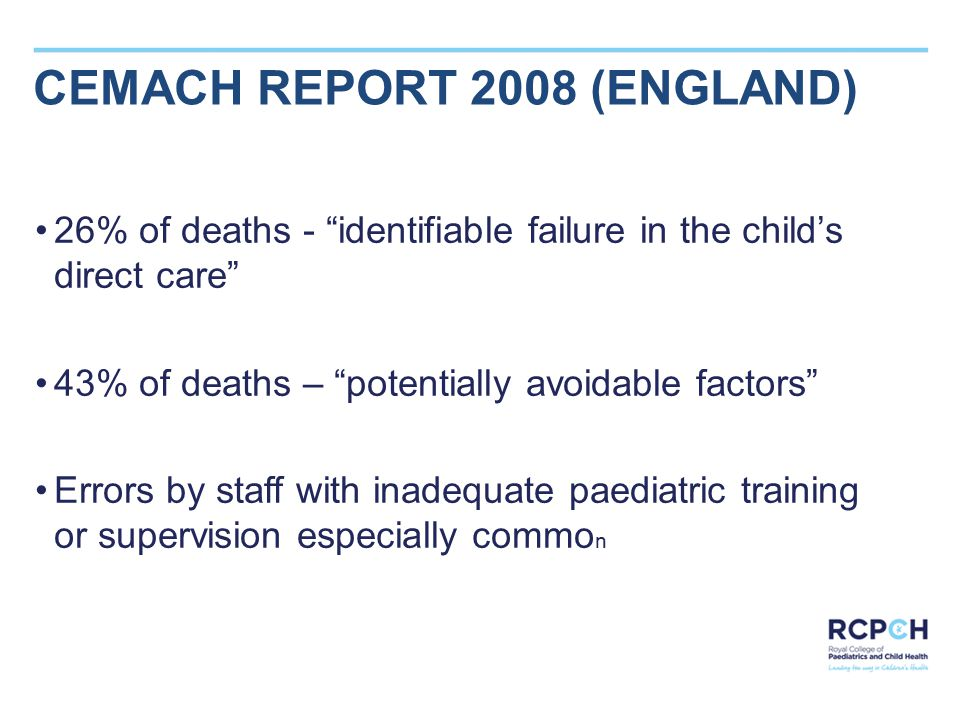 CEMACH REPORT 2008 (ENGLAND) 26% of deaths - identifiable failure in the child's direct care 43% of deaths – potentially avoidable factors Errors by staff with inadequate paediatric training or supervision especially commo n