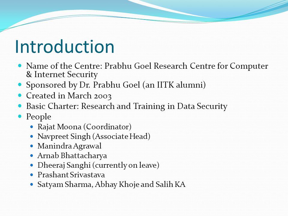 Objectives of the Centre Vision: To become nodal R&D centre in the country for Computer & Internet Security Increase security awareness through Courses at the UG and PG level of IIT Kanpur Short term training courses for industry and other agencies.