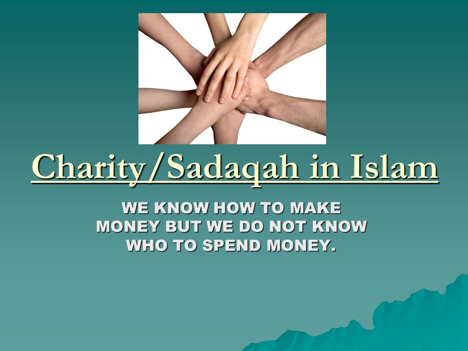 Charity/Sadaqah in Islam WE KNOW HOW TO MAKE MONEY BUT WE DO NOT KNOW WHO TO SPEND MONEY.