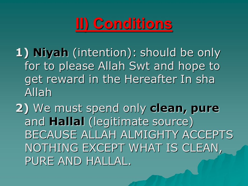 II) Conditions 1) Niyah (intention): should be only for to please Allah Swt and hope to get reward in the Hereafter In sha Allah 2) We must spend only clean, pure and Hallal (legitimate source) BECAUSE ALLAH ALMIGHTY ACCEPTS NOTHING EXCEPT WHAT IS CLEAN, PURE AND HALLAL.