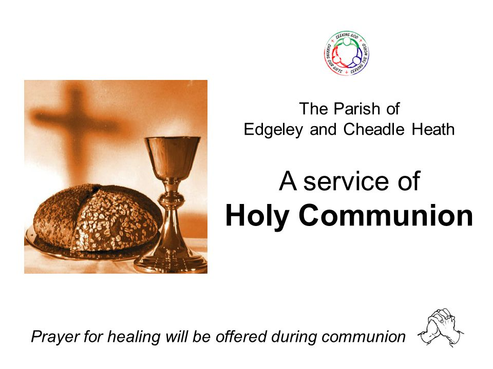 The Parish of Edgeley and Cheadle Heath A service of Holy Communion Prayer for healing will be offered during communion