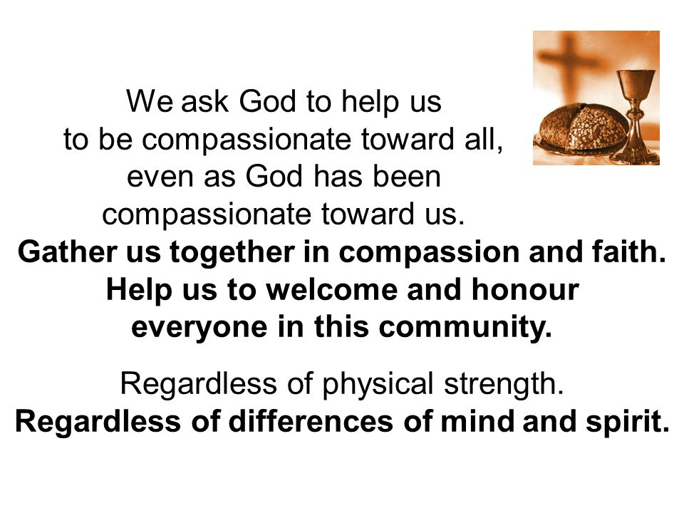 We ask God to help us to be compassionate toward all, even as God has been compassionate toward us. Gather us together in compassion and faith. Help u