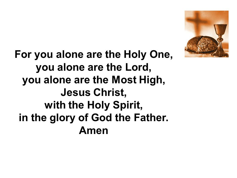 For you alone are the Holy One, you alone are the Lord, you alone are the Most High, Jesus Christ, with the Holy Spirit, in the glory of God the Fathe