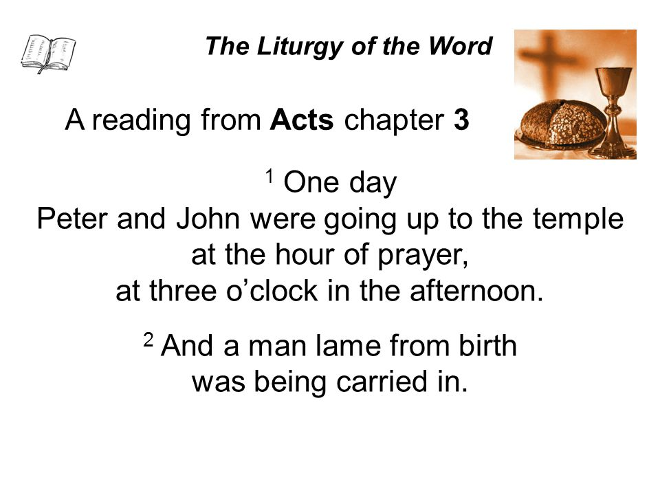 The Liturgy of the Word A reading from Acts chapter 3 1 One day Peter and John were going up to the temple at the hour of prayer, at three o'clock in the afternoon.