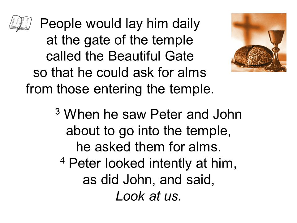 3 When he saw Peter and John about to go into the temple, he asked them for alms.