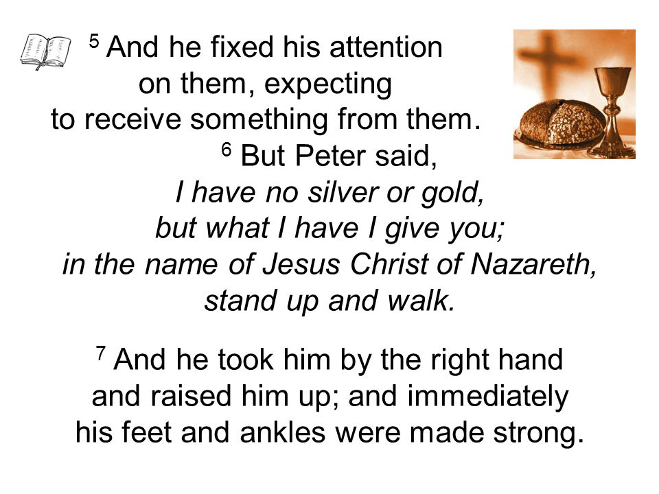 6 But Peter said, I have no silver or gold, but what I have I give you; in the name of Jesus Christ of Nazareth, stand up and walk. 7 And he took him