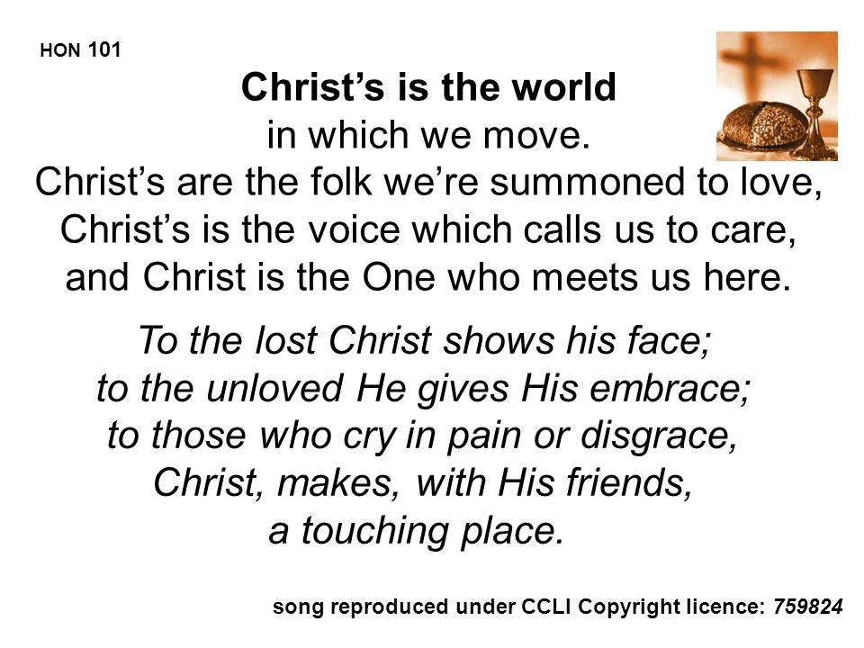 Christ's is the world in which we move. Christ's are the folk we're summoned to love, Christ's is the voice which calls us to care, and Christ is the
