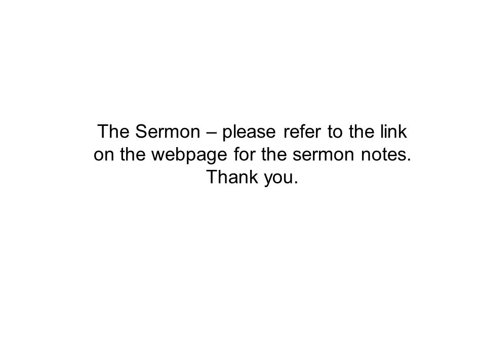 The Sermon – please refer to the link on the webpage for the sermon notes. Thank you.