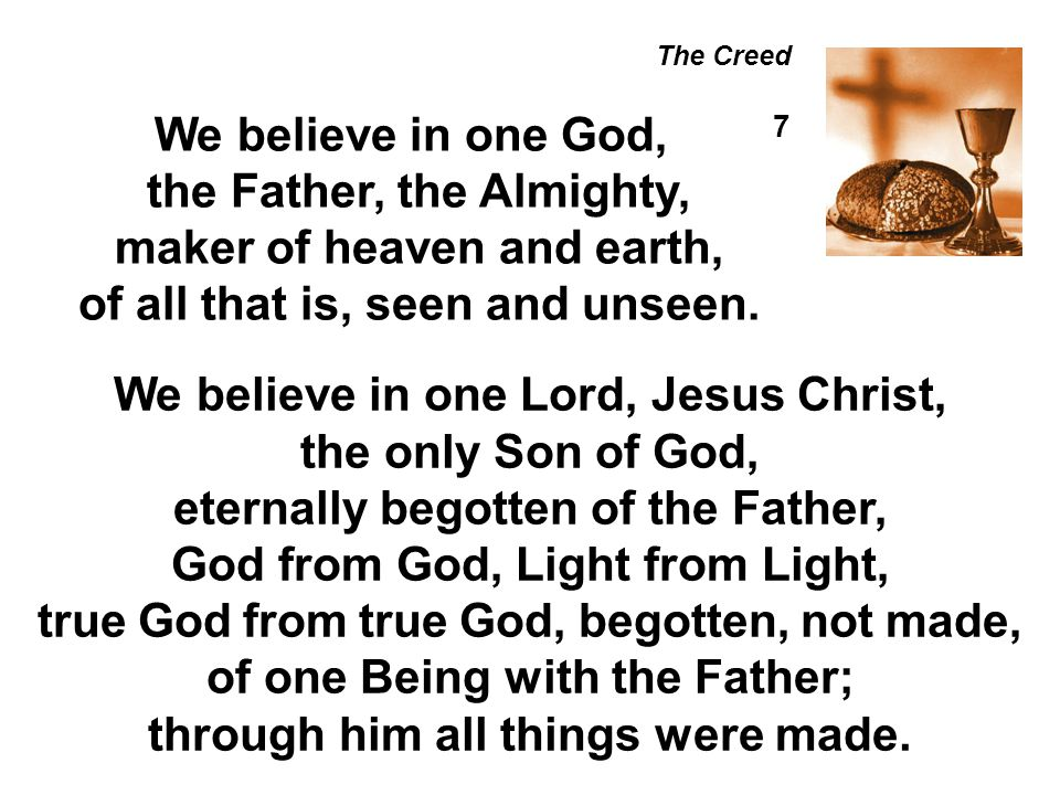 The Creed We believe in one God, 7 the Father, the Almighty, maker of heaven and earth, of all that is, seen and unseen. We believe in one Lord, Jesus