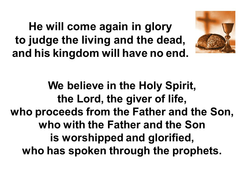 We believe in the Holy Spirit, the Lord, the giver of life, who proceeds from the Father and the Son, who with the Father and the Son is worshipped an
