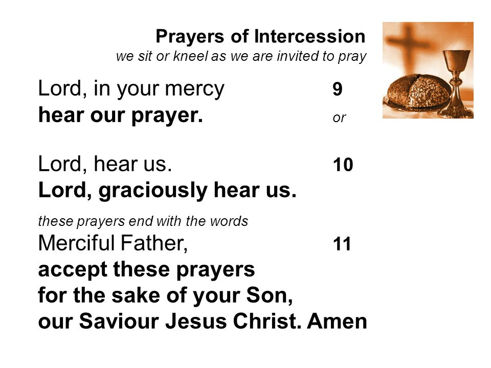 Prayers of Intercession we sit or kneel as we are invited to pray Lord, in your mercy 9 hear our prayer. or Lord, hear us. 10 Lord, graciously hear us
