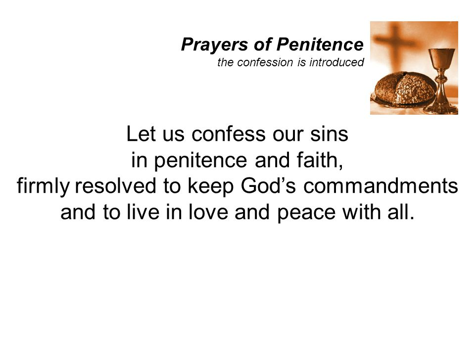 Prayers of Penitence the confession is introduced Let us confess our sins in penitence and faith, firmly resolved to keep God's commandments and to li