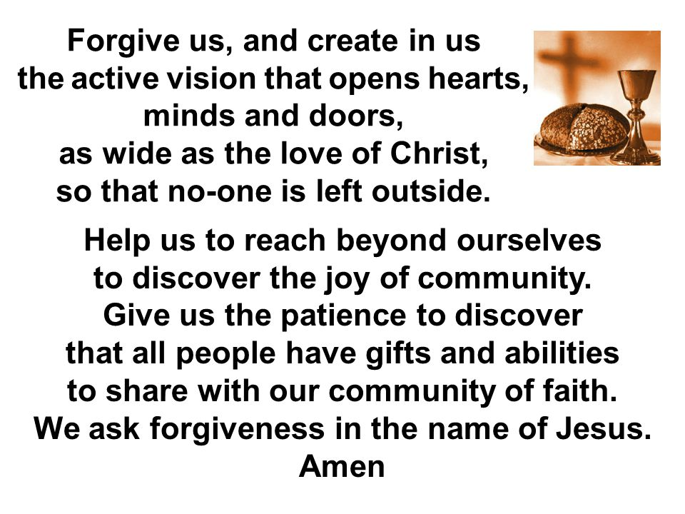 Forgive us, and create in us the active vision that opens hearts, minds and doors, as wide as the love of Christ, so that no-one is left outside. Help