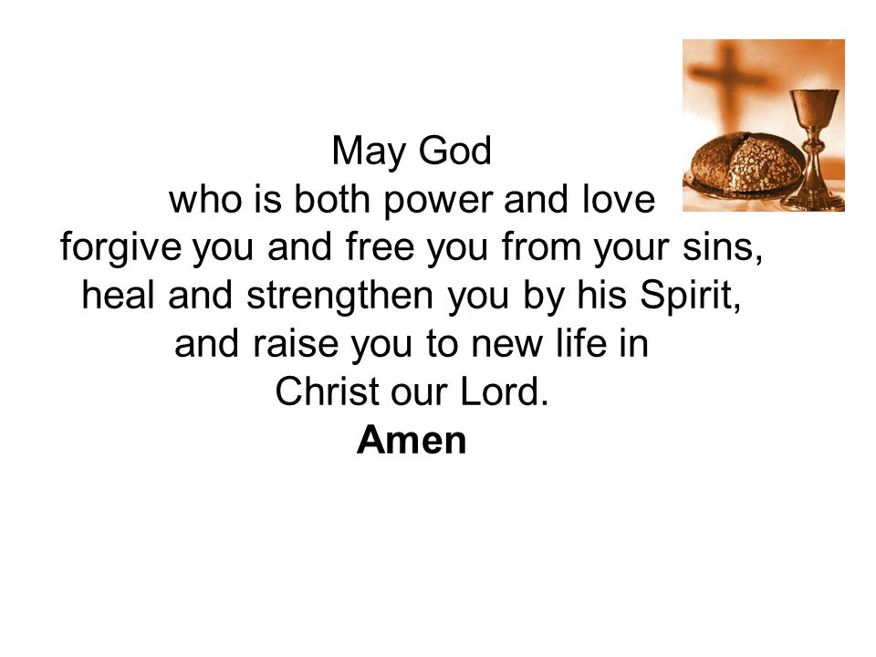 May God who is both power and love forgive you and free you from your sins, heal and strengthen you by his Spirit, and raise you to new life in Christ our Lord.