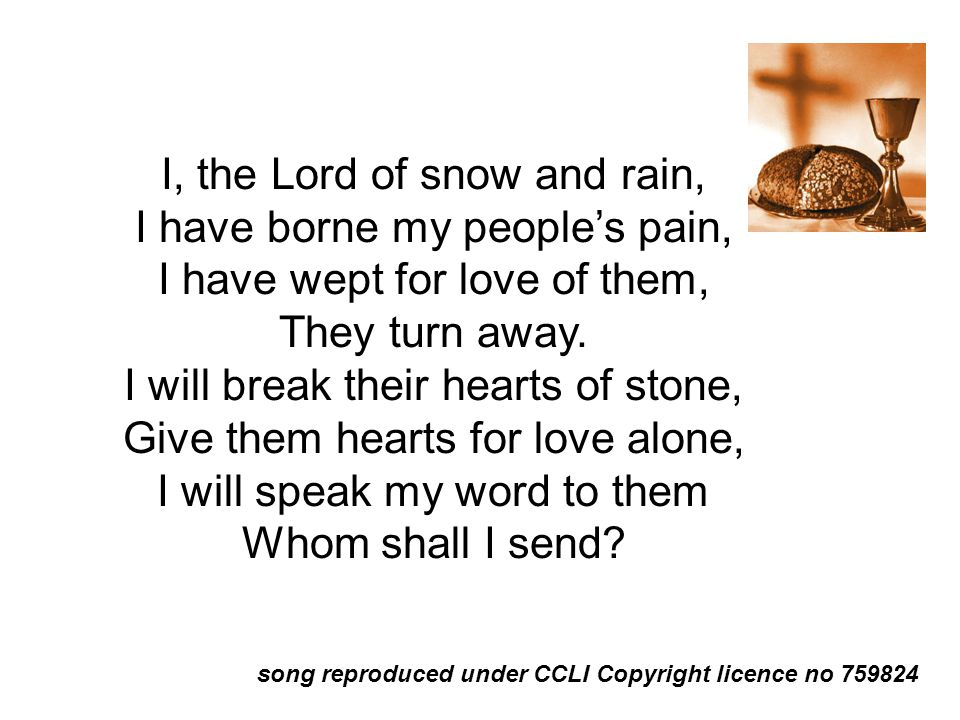 I, the Lord of snow and rain, I have borne my people's pain, I have wept for love of them, They turn away. I will break their hearts of stone, Give th