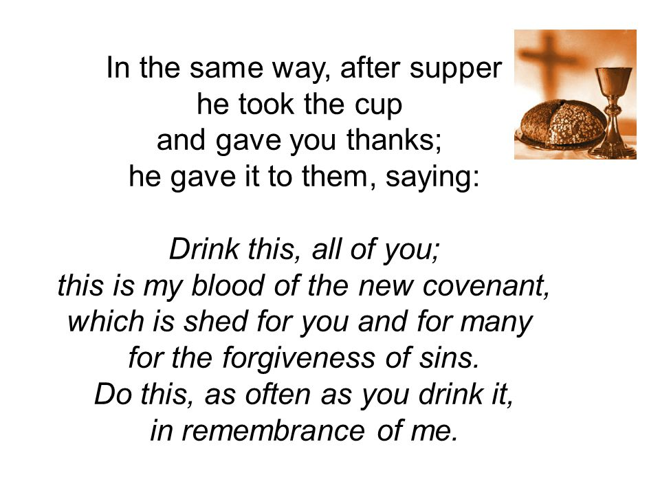In the same way, after supper he took the cup and gave you thanks; he gave it to them, saying: Drink this, all of you; this is my blood of the new covenant, which is shed for you and for many for the forgiveness of sins.